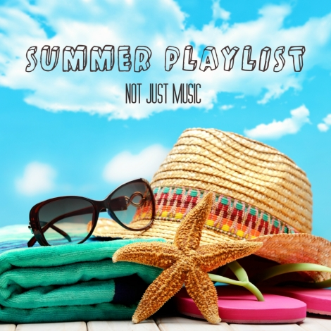 NOT JUST MUSIC: Summer Playlist